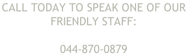 Call Today to speak one of our  friendly staff:  044-870-0879